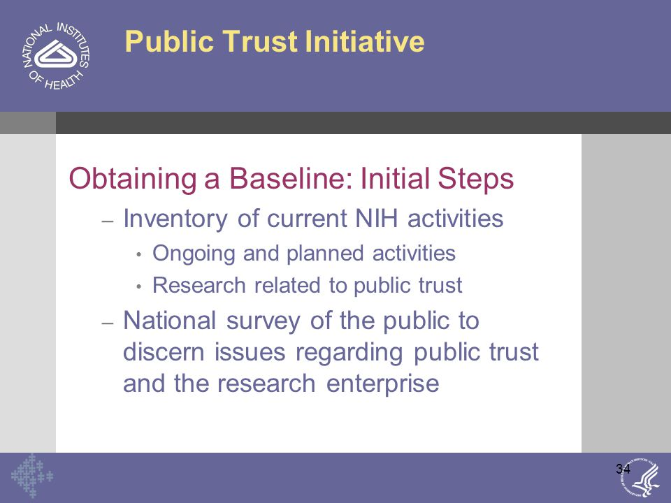 34 Public Trust Initiative Obtaining a Baseline: Initial Steps – Inventory of current NIH activities Ongoing and planned activities Research related to public trust – National survey of the public to discern issues regarding public trust and the research enterprise