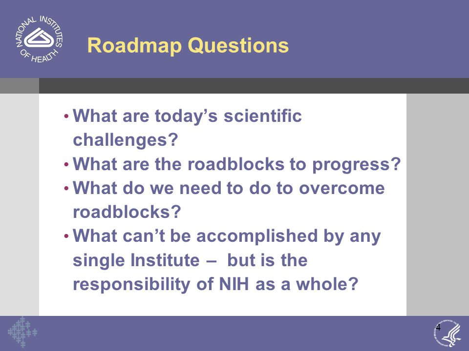 5 Imperatives for NIH Accelerate pace of discoveries in life sciences Translate research more rapidly from laboratories to patients and back Develop novel approaches in orders of magnitude never before undertaken Develop new strategies: NIH Roadmap