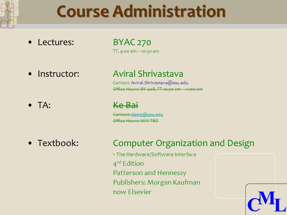 CML CML Course Administration Lectures: BYAC 270 TT, 9:00 am – 10:30 am Instructor:Aviral Shrivastava Contact: Aviral.Shrivastava@asu.edu Office Hours: BY 408, TT 10:30 am – 11:00 am TA:Ke Bai Contact: kbai3@asu.edukbai3@asu.edu Office Hours: MW TBD Textbook: Computer Organization and Design - The Hardware/Software Interface 4 rd Edition Patterson and Hennessy Publishers: Morgan Kaufman now Elsevier