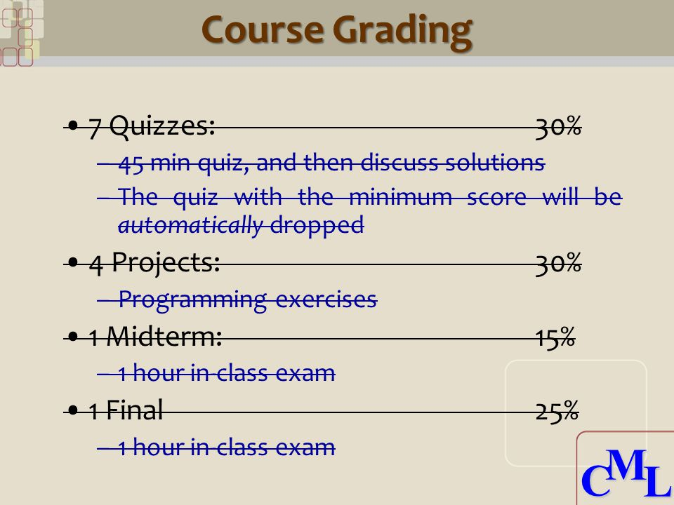 CML CML Course Grading 7 Quizzes: 30% –45 min quiz, and then discuss solutions –The quiz with the minimum score will be automatically dropped 4 Projects:30% –Programming exercises 1 Midterm:15% –1 hour in-class exam 1 Final25% –1 hour in-class exam