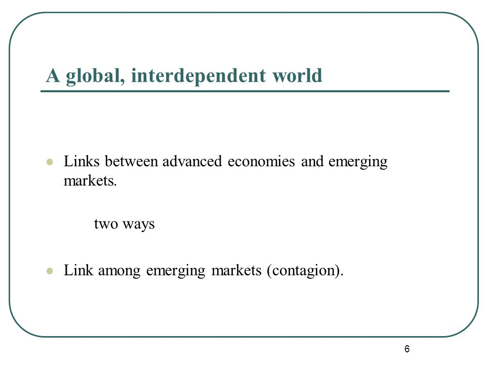 6 A global, interdependent world Links between advanced economies and emerging markets.