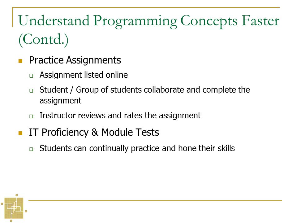 Understand Programming Concepts Faster (Contd.) Practice Assignments  Assignment listed online  Student / Group of students collaborate and complete the assignment  Instructor reviews and rates the assignment IT Proficiency & Module Tests  Students can continually practice and hone their skills