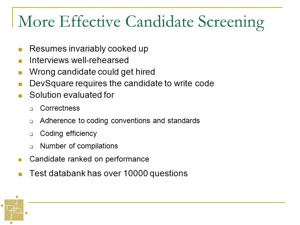 More Effective Candidate Screening Resumes invariably cooked up Interviews well-rehearsed Wrong candidate could get hired DevSquare requires the candidate to write code Solution evaluated for  Correctness  Adherence to coding conventions and standards  Coding efficiency  Number of compilations Candidate ranked on performance Test databank has over 10000 questions
