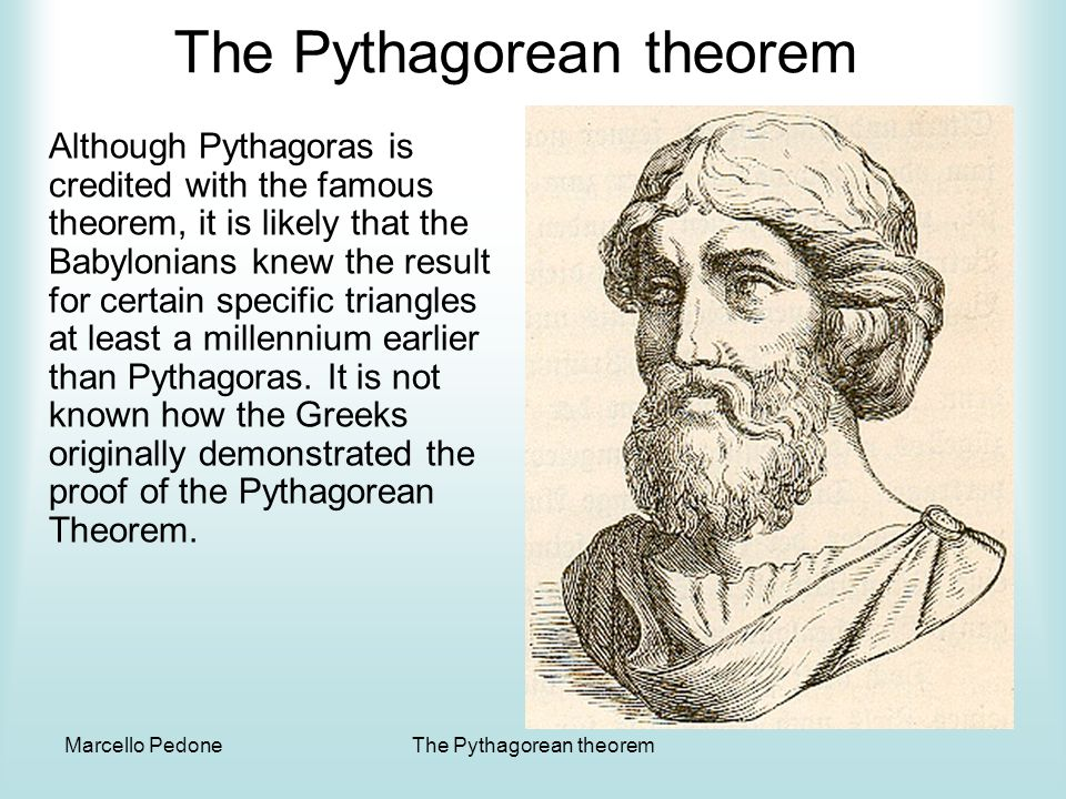 Marcello PedoneThe Pythagorean theorem The Pythagorean theorem In any right triangle, the square of the length of the hypotenuse is equal to the sum of the squares of the lengths of the legs. A triangle has sides 6, 7 and 10.