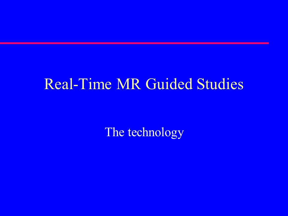 Real-Time MR Guided Studies The technology