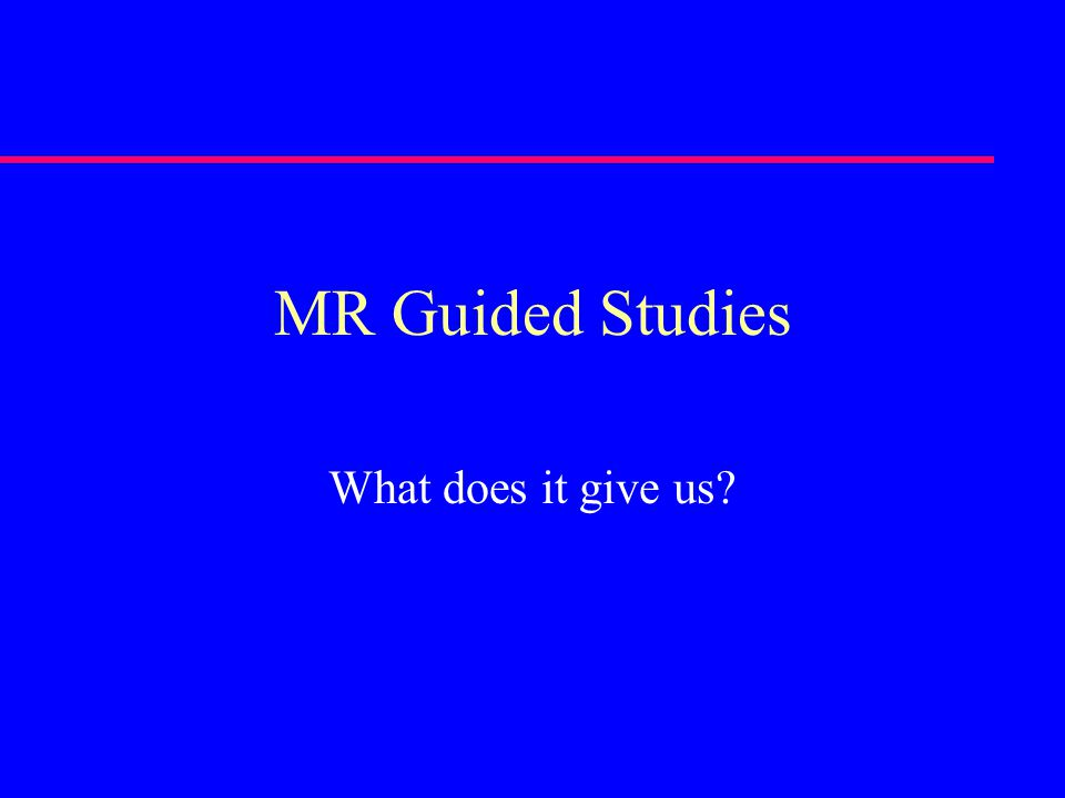 MR Guided Studies What does it give us?
