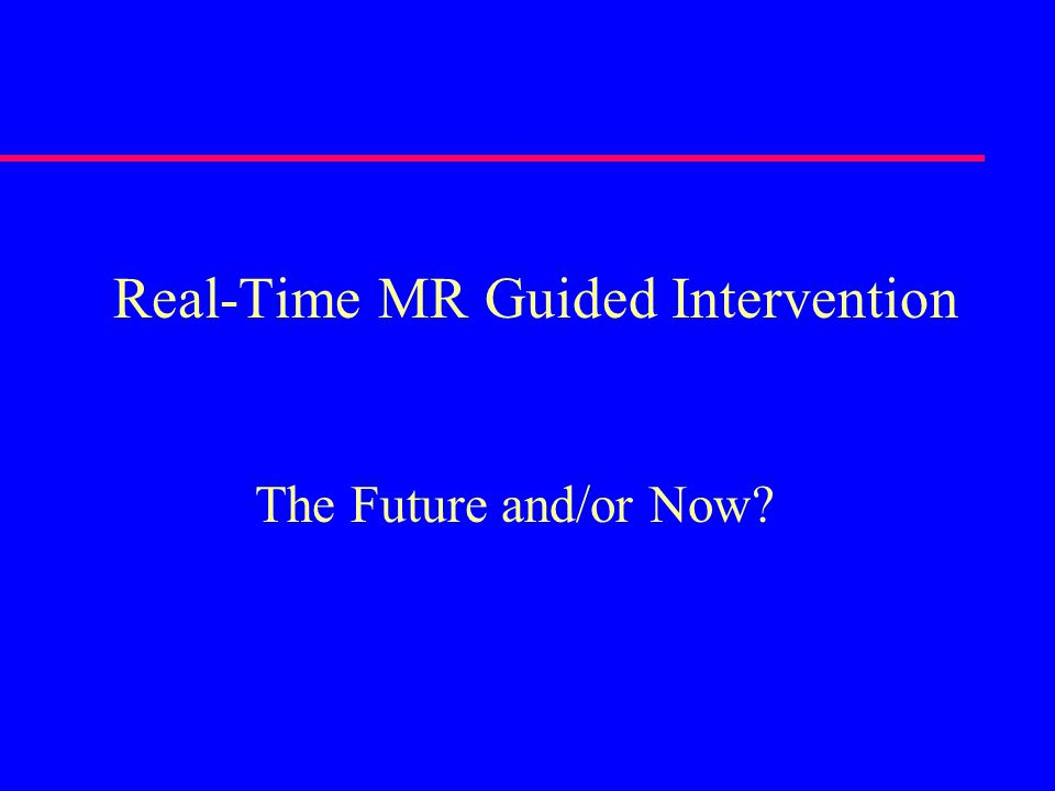 Real-Time MR Guided Intervention The Future and/or Now?