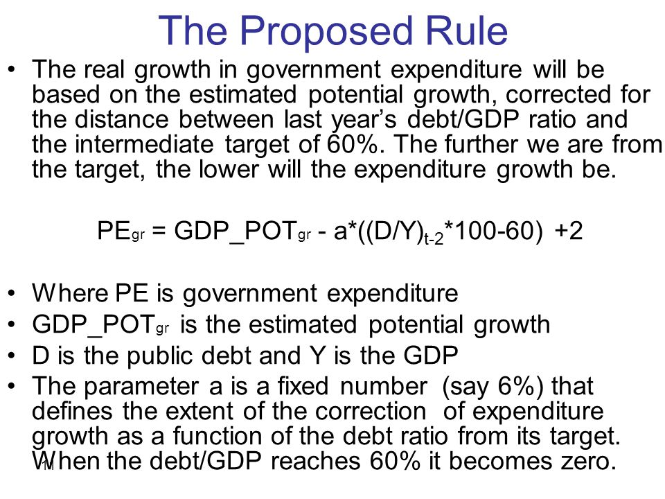 11 The Proposed Rule The real growth in government expenditure will be based on the estimated potential growth, corrected for the distance between last year's debt/GDP ratio and the intermediate target of 60%.