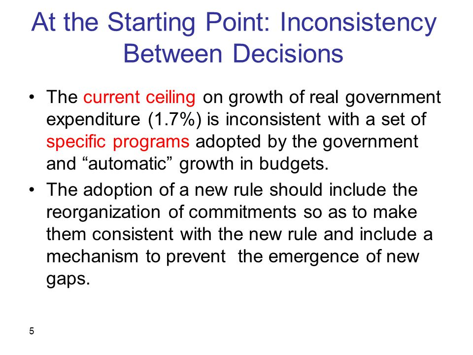5 At the Starting Point: Inconsistency Between Decisions The current ceiling on growth of real government expenditure (1.7%) is inconsistent with a set of specific programs adopted by the government and automatic growth in budgets.