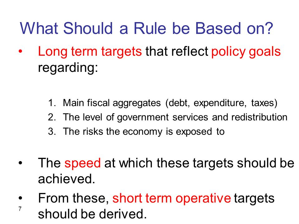7 What Should a Rule be Based on? Long term targets that reflect policy goals regarding: 1.Main fiscal aggregates (debt, expenditure, taxes) 2.The lev