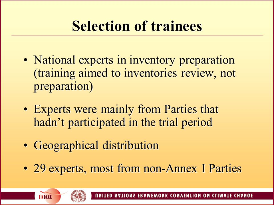 Selection of trainees National experts in inventory preparation (training aimed to inventories review, not preparation)National experts in inventory preparation (training aimed to inventories review, not preparation) Experts were mainly from Parties that hadn't participated in the trial periodExperts were mainly from Parties that hadn't participated in the trial period Geographical distributionGeographical distribution 29 experts, most from non-Annex I Parties29 experts, most from non-Annex I Parties