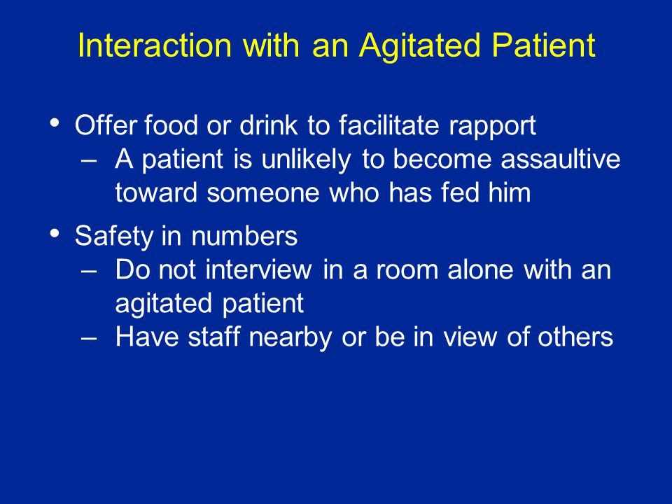 Interaction with an Agitated Patient Offer food or drink to facilitate rapport –A patient is unlikely to become assaultive toward someone who has fed him Safety in numbers –Do not interview in a room alone with an agitated patient –Have staff nearby or be in view of others