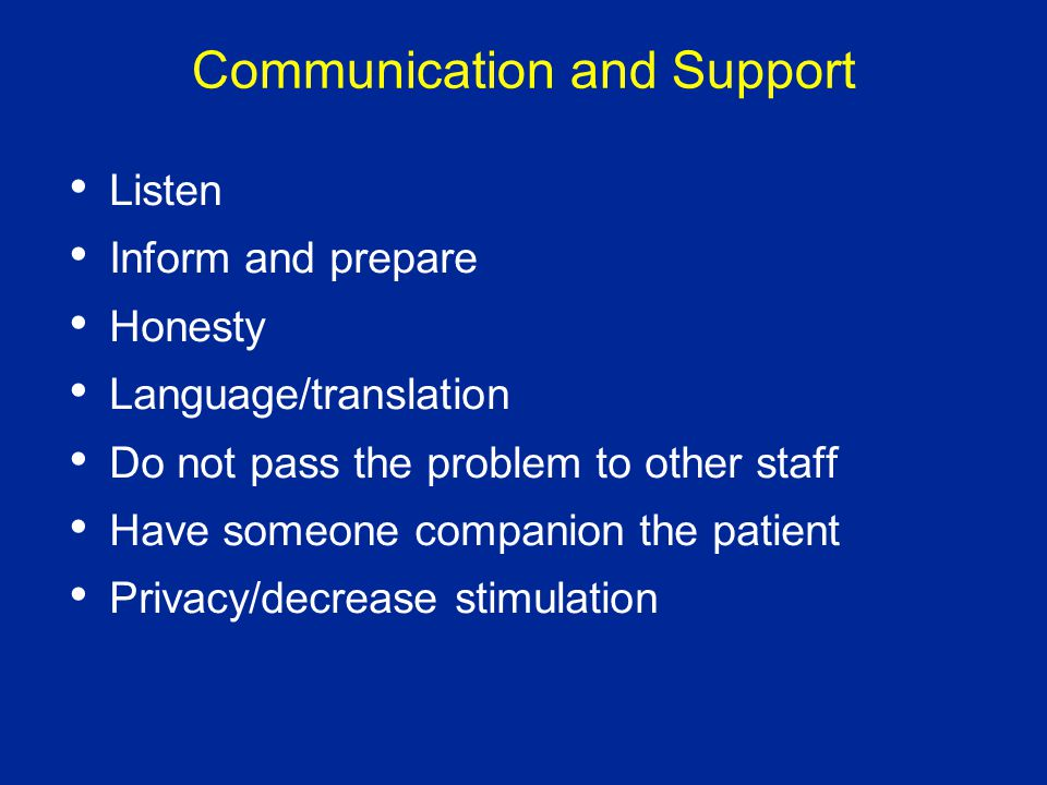 Communication and Support Listen Inform and prepare Honesty Language/translation Do not pass the problem to other staff Have someone companion the patient Privacy/decrease stimulation