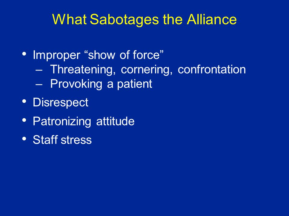 What Sabotages the Alliance Improper show of force –Threatening, cornering, confrontation –Provoking a patient Disrespect Patronizing attitude Staff stress