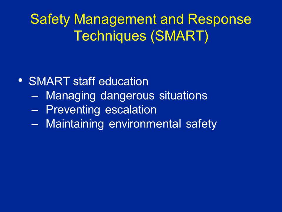 Safety Management and Response Techniques (SMART) SMART staff education –Managing dangerous situations –Preventing escalation –Maintaining environmental safety