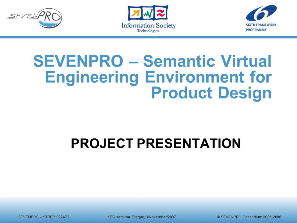 SEVENPRO – STREP 027473 KEG seminar, Prague, 8/November/2007 © SEVENPRO Consortium 2006-2008 SEVENPRO – Semantic Virtual Engineering Environment for Product Design PROJECT PRESENTATION