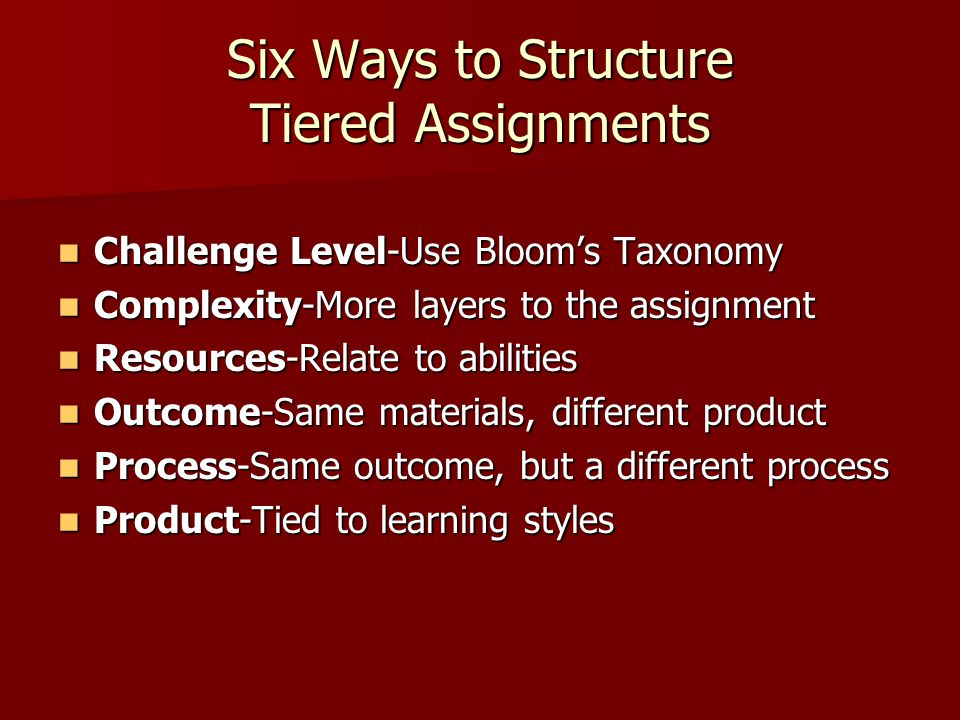 Six Ways to Structure Tiered Assignments Challenge Level-Use Bloom's Taxonomy Challenge Level-Use Bloom's Taxonomy Complexity-More layers to the assignment Complexity-More layers to the assignment Resources-Relate to abilities Resources-Relate to abilities Outcome-Same materials, different product Outcome-Same materials, different product Process-Same outcome, but a different process Process-Same outcome, but a different process Product-Tied to learning styles Product-Tied to learning styles