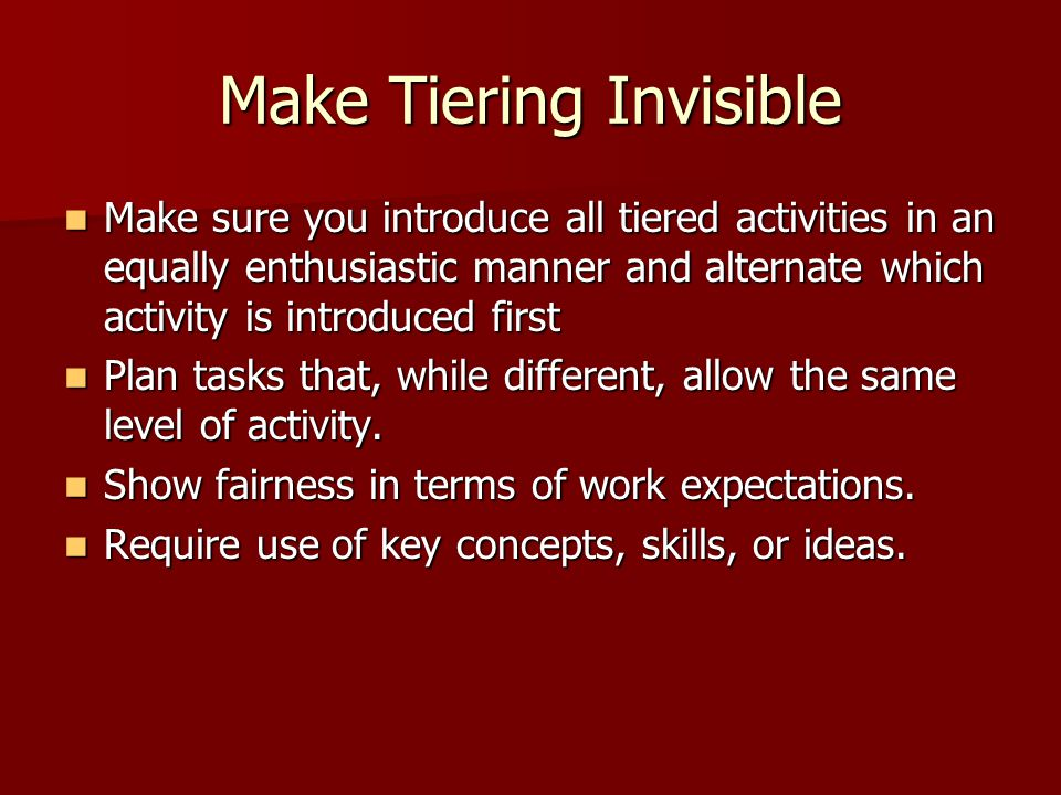 Make Tiering Invisible Make sure you introduce all tiered activities in an equally enthusiastic manner and alternate which activity is introduced first Make sure you introduce all tiered activities in an equally enthusiastic manner and alternate which activity is introduced first Plan tasks that, while different, allow the same level of activity.