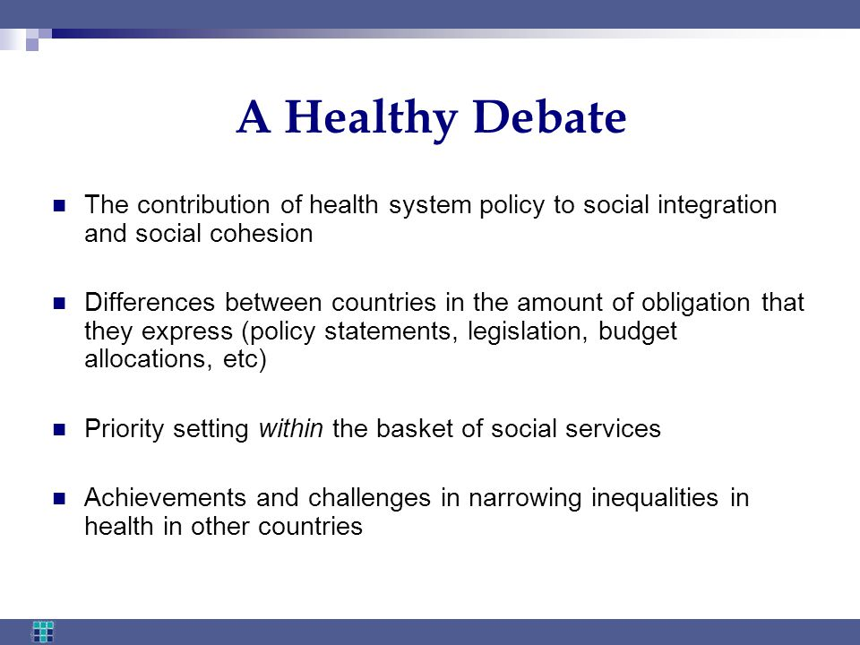 A Healthy Debate The contribution of health system policy to social integration and social cohesion Differences between countries in the amount of obligation that they express (policy statements, legislation, budget allocations, etc) Priority setting within the basket of social services Achievements and challenges in narrowing inequalities in health in other countries