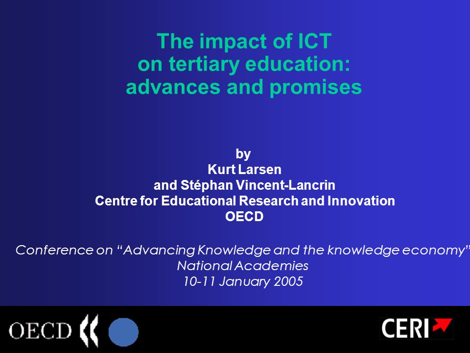 The impact of ICT on tertiary education: advances and promises by Kurt Larsen and Stéphan Vincent-Lancrin Centre for Educational Research and Innovation OECD Conference on Advancing Knowledge and the knowledge economy National Academies 10-11 January 2005