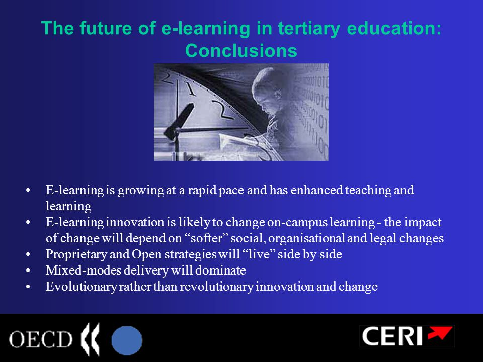 E-learning is growing at a rapid pace and has enhanced teaching and learning E-learning innovation is likely to change on-campus learning - the impact of change will depend on softer social, organisational and legal changes Proprietary and Open strategies will live side by side Mixed-modes delivery will dominate Evolutionary rather than revolutionary innovation and change The future of e-learning in tertiary education: Conclusions