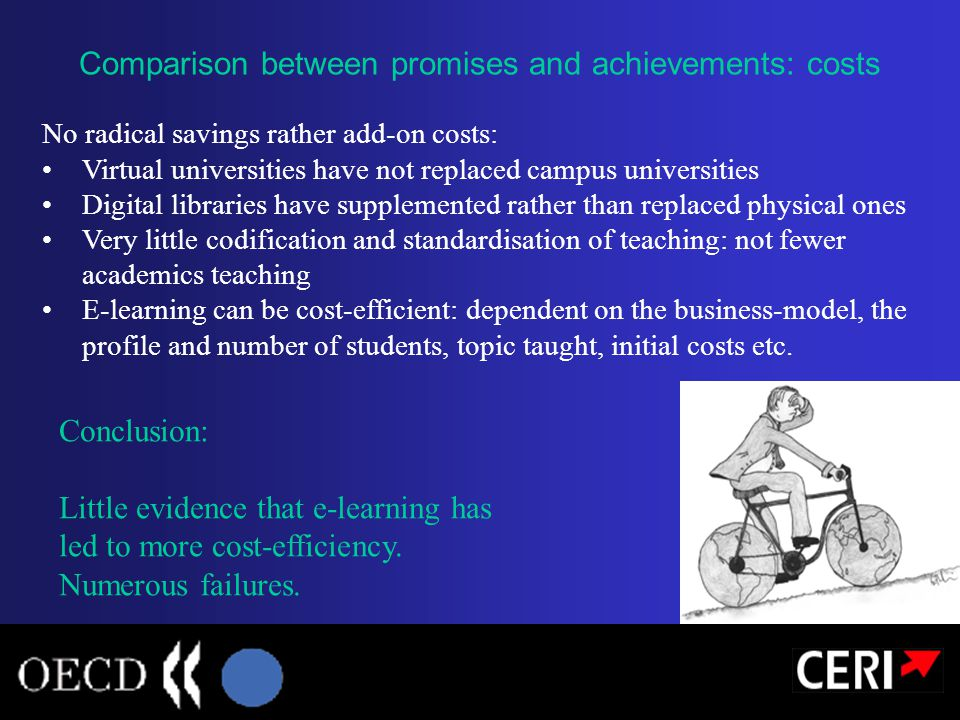 No radical savings rather add-on costs: Virtual universities have not replaced campus universities Digital libraries have supplemented rather than replaced physical ones Very little codification and standardisation of teaching: not fewer academics teaching E-learning can be cost-efficient: dependent on the business-model, the profile and number of students, topic taught, initial costs etc.