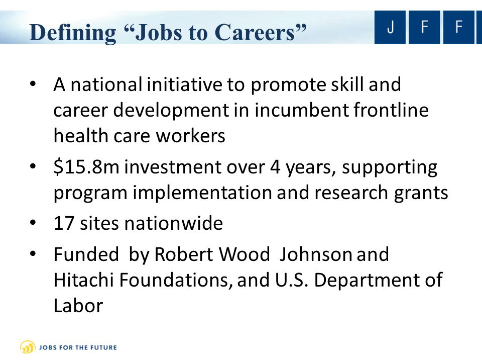 Defining Jobs to Careers A national initiative to promote skill and career development in incumbent frontline health care workers $15.8m investment over 4 years, supporting program implementation and research grants 17 sites nationwide Funded by Robert Wood Johnson and Hitachi Foundations, and U.S.