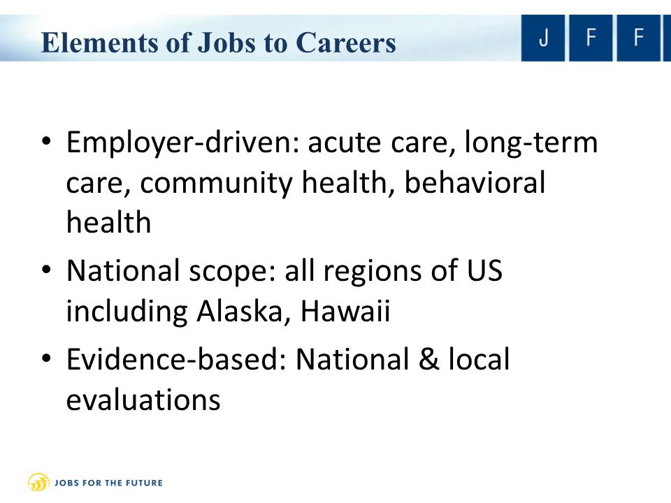 Elements of Jobs to Careers Employer-driven: acute care, long-term care, community health, behavioral health National scope: all regions of US including Alaska, Hawaii Evidence-based: National & local evaluations