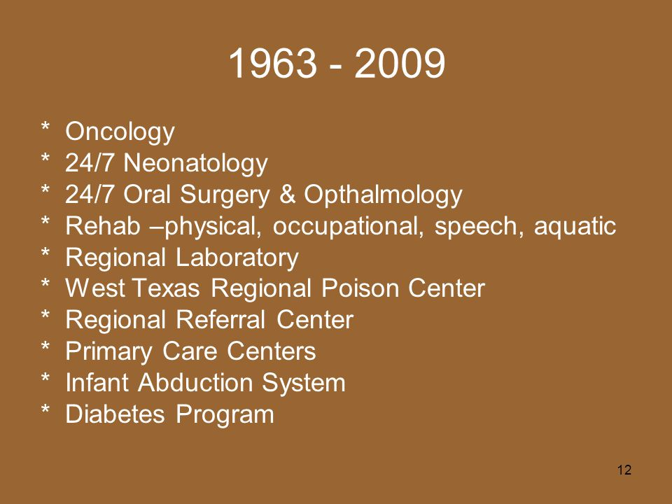 12 1963 - 2009 * Oncology * 24/7 Neonatology * 24/7 Oral Surgery & Opthalmology * Rehab –physical, occupational, speech, aquatic * Regional Laboratory * West Texas Regional Poison Center * Regional Referral Center * Primary Care Centers * Infant Abduction System * Diabetes Program