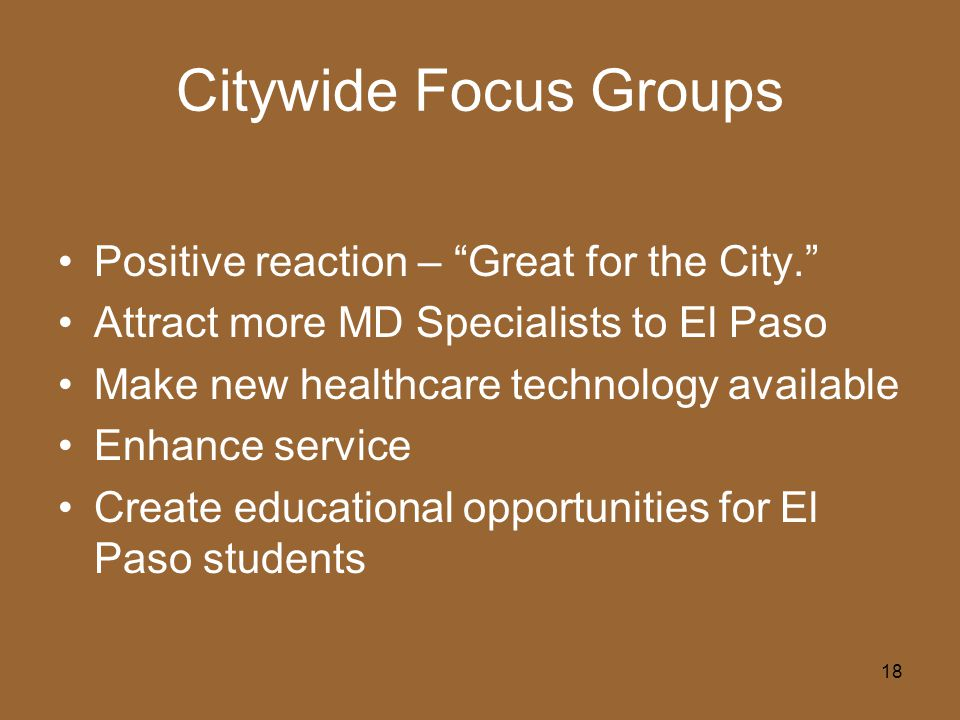 18 Citywide Focus Groups Positive reaction – Great for the City. Attract more MD Specialists to El Paso Make new healthcare technology available Enhance service Create educational opportunities for El Paso students