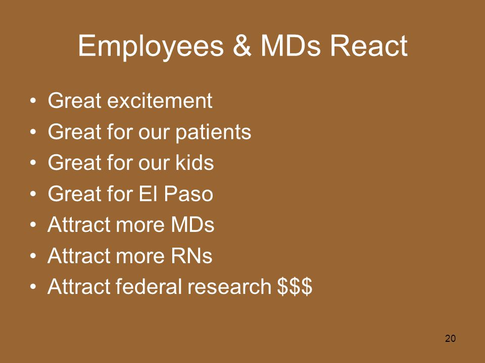 20 Employees & MDs React Great excitement Great for our patients Great for our kids Great for El Paso Attract more MDs Attract more RNs Attract federal research $$$