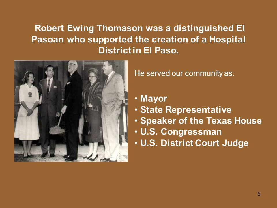 5 Robert Ewing Thomason was a distinguished El Pasoan who supported the creation of a Hospital District in El Paso.