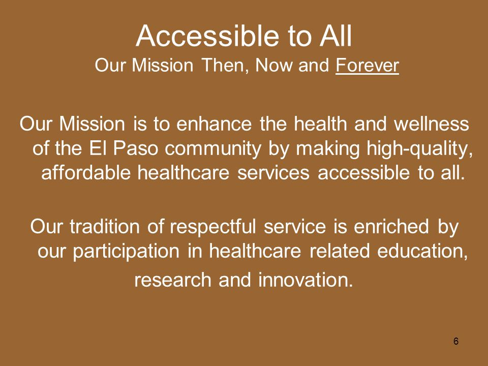 6 Accessible to All Our Mission Then, Now and Forever Our Mission is to enhance the health and wellness of the El Paso community by making high-quality, affordable healthcare services accessible to all.