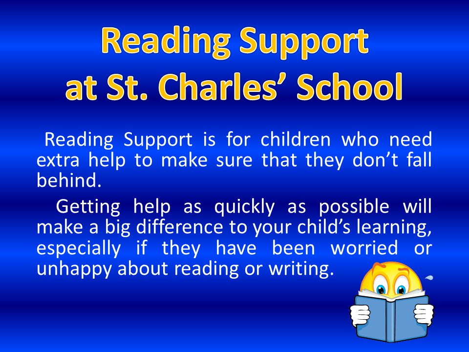 Reading Support is for children who need extra help to make sure that they don't fall behind. Getting help as quickly as possible will make a big diff