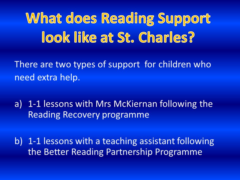 There are two types of support for children who need extra help. a)1-1 lessons with Mrs McKiernan following the Reading Recovery programme b)1-1 lesso