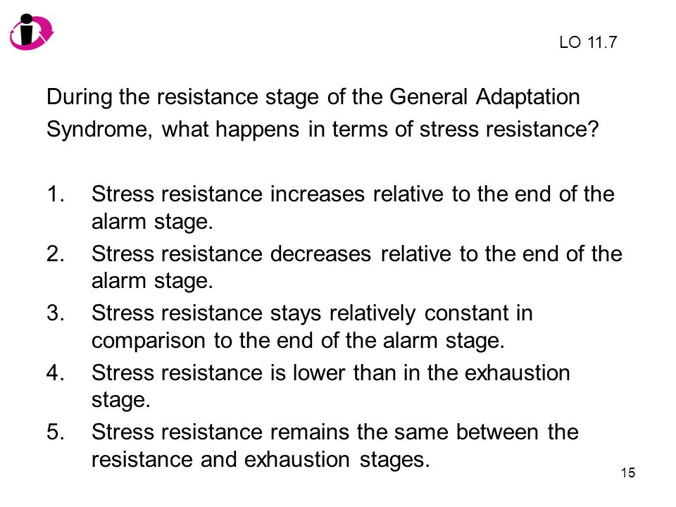 15 During the resistance stage of the General Adaptation Syndrome, what happens in terms of stress resistance? 1.Stress resistance increases relative