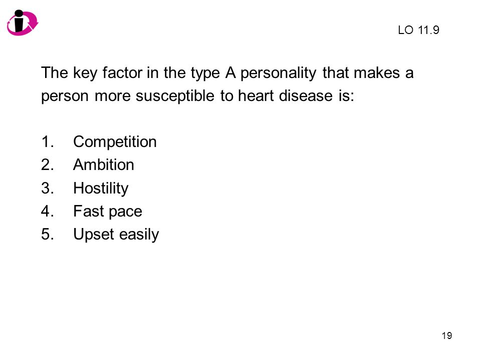 19 The key factor in the type A personality that makes a person more susceptible to heart disease is: 1.Competition 2.Ambition 3.Hostility 4.Fast pace