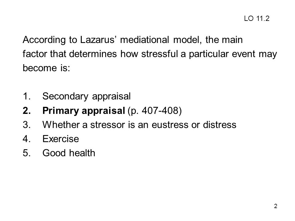 2 According to Lazarus' mediational model, the main factor that determines how stressful a particular event may become is: 1.Secondary appraisal 2.Pri