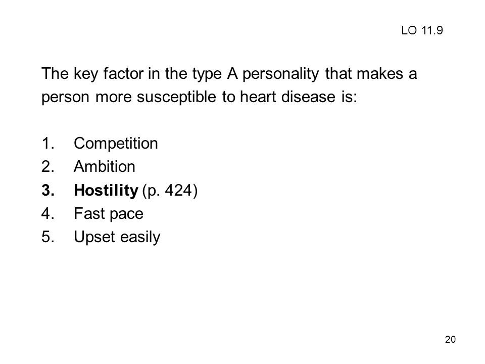 20 The key factor in the type A personality that makes a person more susceptible to heart disease is: 1.Competition 2.Ambition 3.Hostility (p. 424) 4.