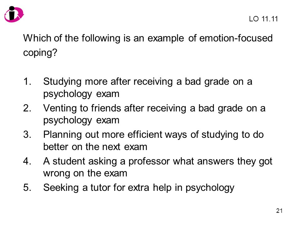 21 Which of the following is an example of emotion-focused coping? 1.Studying more after receiving a bad grade on a psychology exam 2.Venting to frien