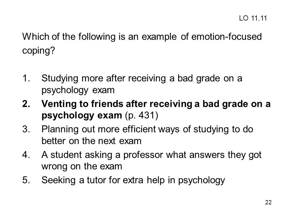 22 Which of the following is an example of emotion-focused coping? 1.Studying more after receiving a bad grade on a psychology exam 2.Venting to frien