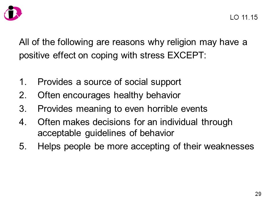 29 All of the following are reasons why religion may have a positive effect on coping with stress EXCEPT: 1.Provides a source of social support 2.Ofte