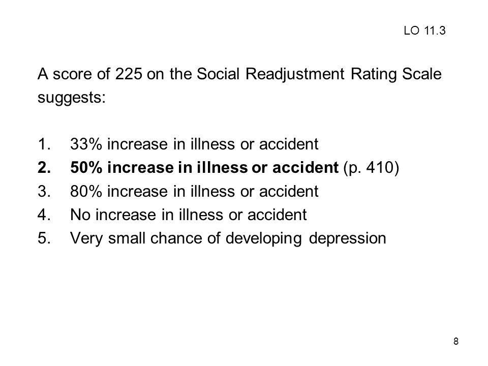 8 A score of 225 on the Social Readjustment Rating Scale suggests: 1.33% increase in illness or accident 2.50% increase in illness or accident (p. 410
