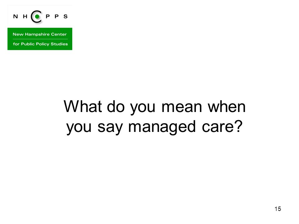 15 What do you mean when you say managed care