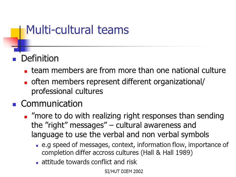SI/HUT DIEM 2002 Multi-cultural teams Definition team members are from more than one national culture often members represent different organizational