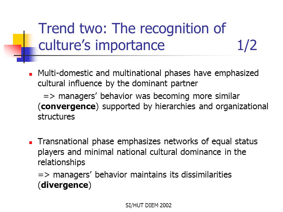SI/HUT DIEM 2002 Trend two: The recognition of culture's importance 1/2 Multi-domestic and multinational phases have emphasized cultural influence by