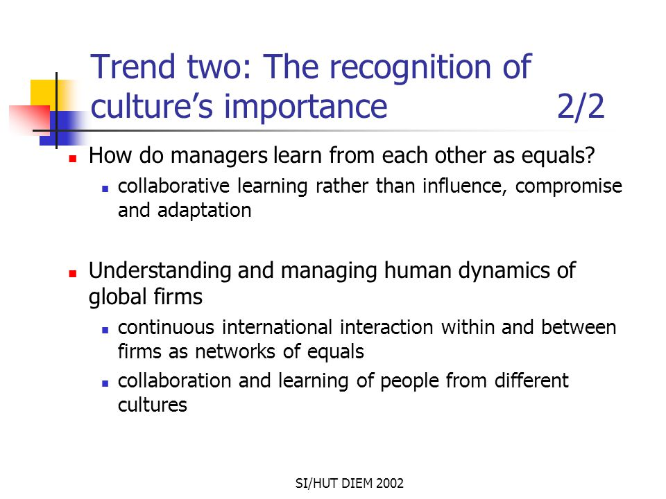SI/HUT DIEM 2002 Trend two: The recognition of culture's importance 2/2 How do managers learn from each other as equals? collaborative learning rather