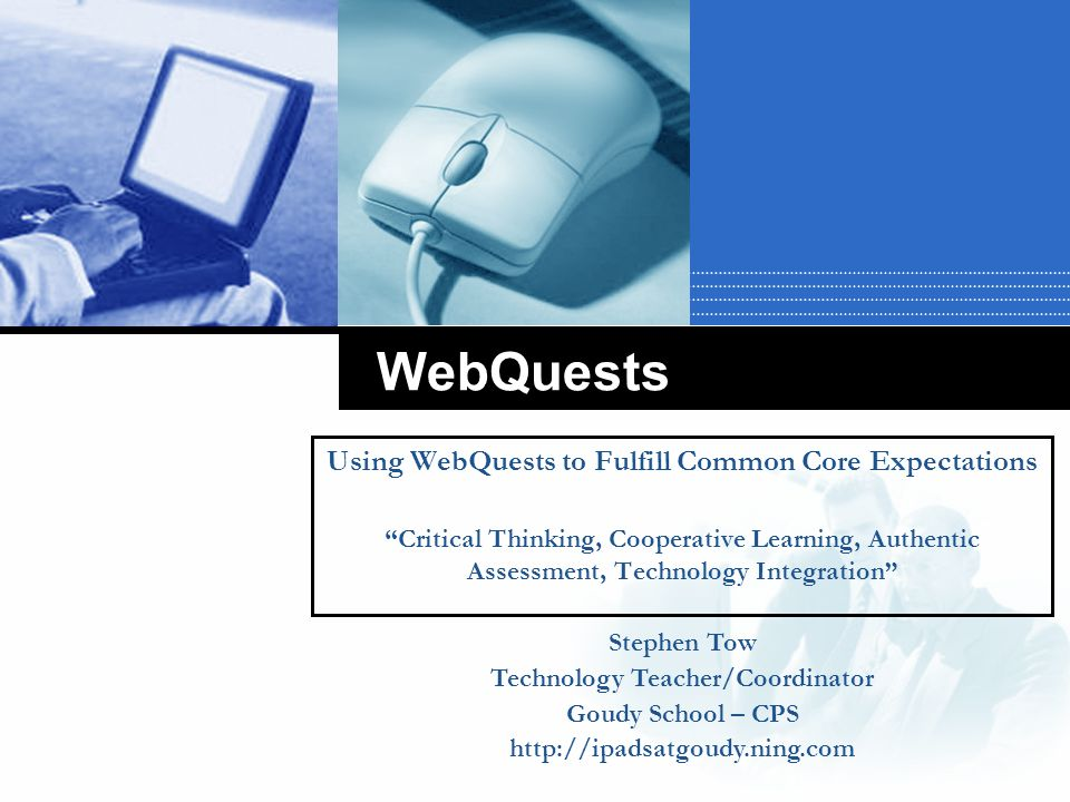 WebQuests Using WebQuests to Fulfill Common Core Expectations Critical Thinking, Cooperative Learning, Authentic Assessment, Technology Integration Stephen Tow Technology Teacher/Coordinator Goudy School – CPS http://ipadsatgoudy.ning.com