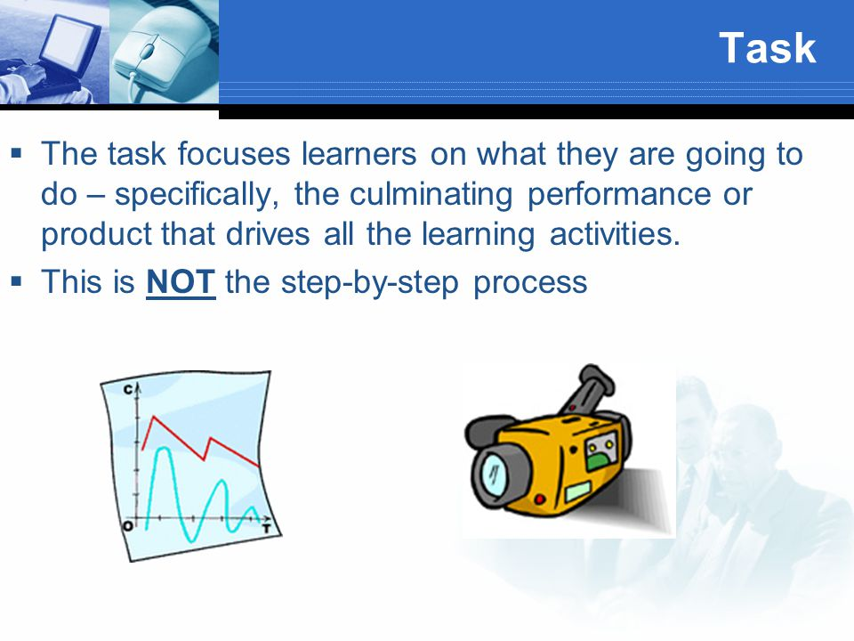 Task  The task focuses learners on what they are going to do – specifically, the culminating performance or product that drives all the learning acti