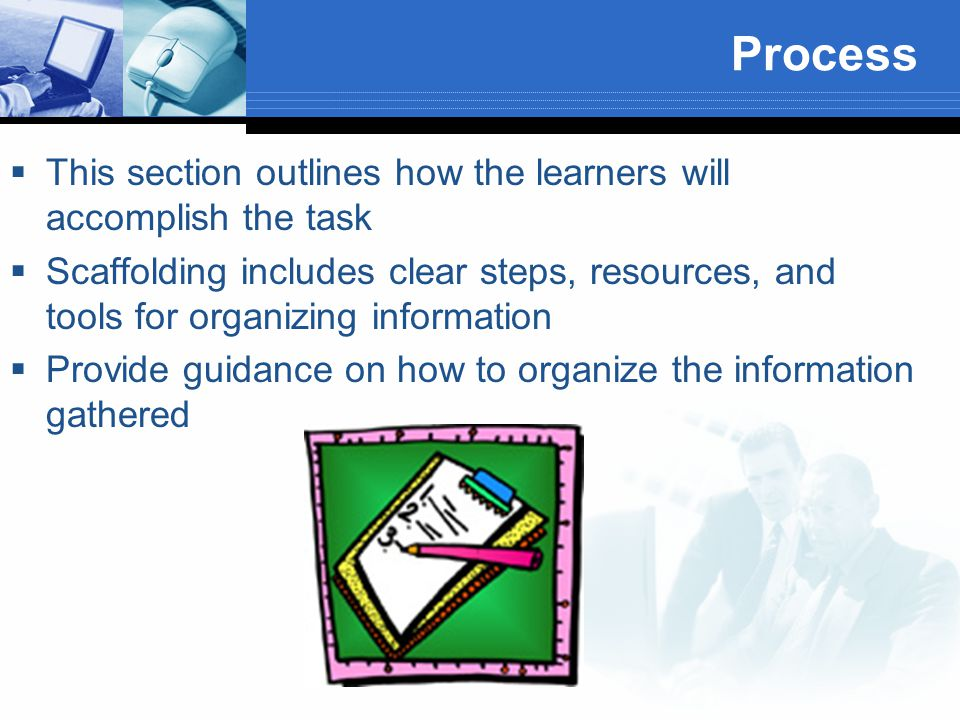 Process  This section outlines how the learners will accomplish the task  Scaffolding includes clear steps, resources, and tools for organizing information  Provide guidance on how to organize the information gathered
